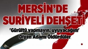Mersin'de Suriyeli Dehşeti: Kendilerini Uyaran Adamı Öldürdüler!