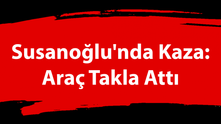 Susanoğlu'nda Kaza: Araç Takla Attı